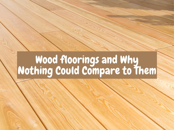 Wood Floorings and Why Nothing Could Compare to Them